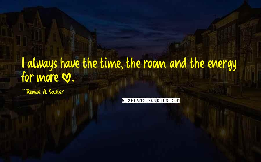 Renae A. Sauter quotes: I always have the time, the room and the energy for more love.