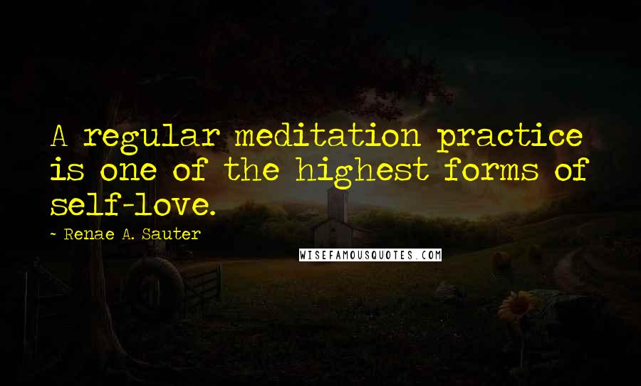 Renae A. Sauter quotes: A regular meditation practice is one of the highest forms of self-love.