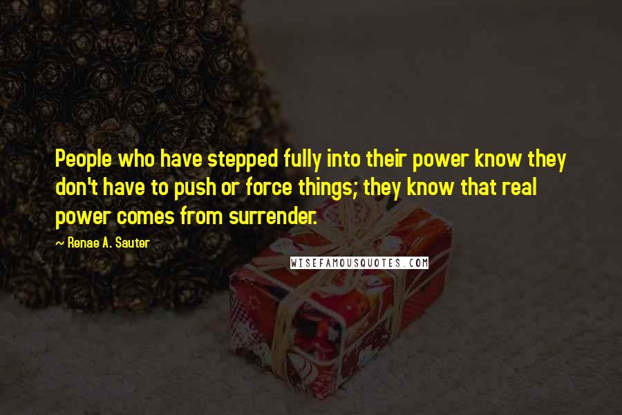 Renae A. Sauter quotes: People who have stepped fully into their power know they don't have to push or force things; they know that real power comes from surrender.
