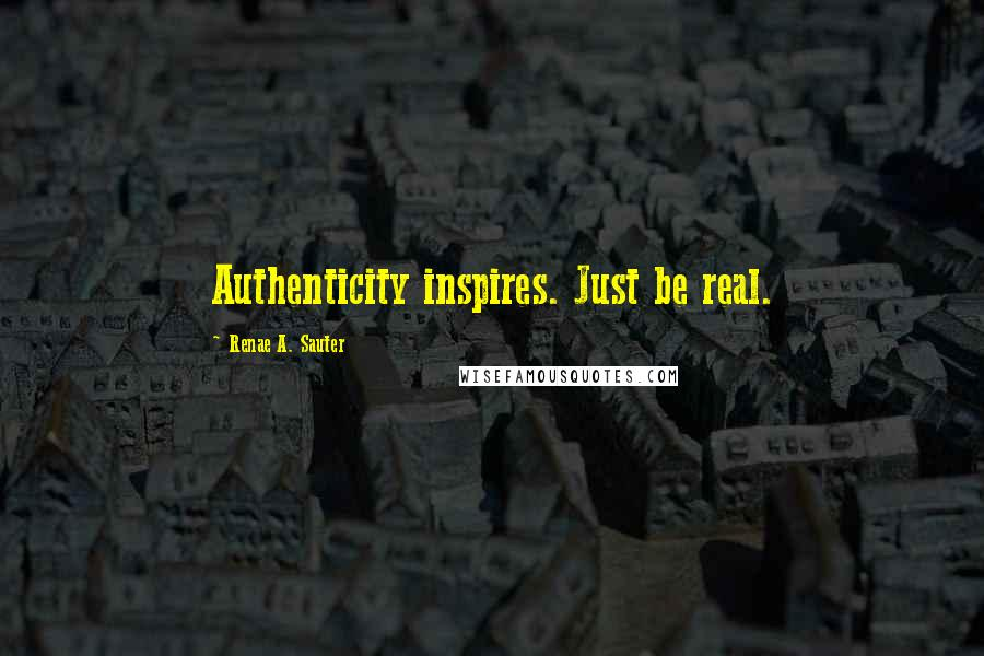 Renae A. Sauter quotes: Authenticity inspires. Just be real.