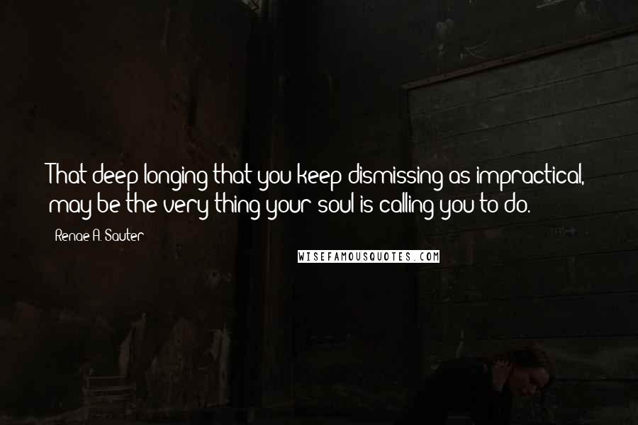 Renae A. Sauter quotes: That deep longing that you keep dismissing as impractical, may be the very thing your soul is calling you to do.