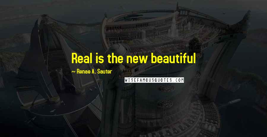 Renae A. Sauter quotes: Real is the new beautiful