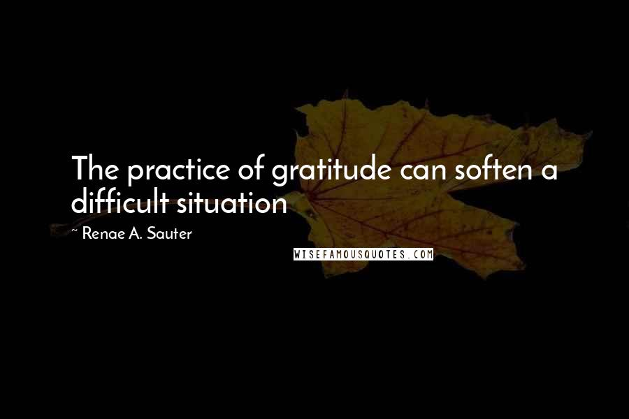 Renae A. Sauter quotes: The practice of gratitude can soften a difficult situation