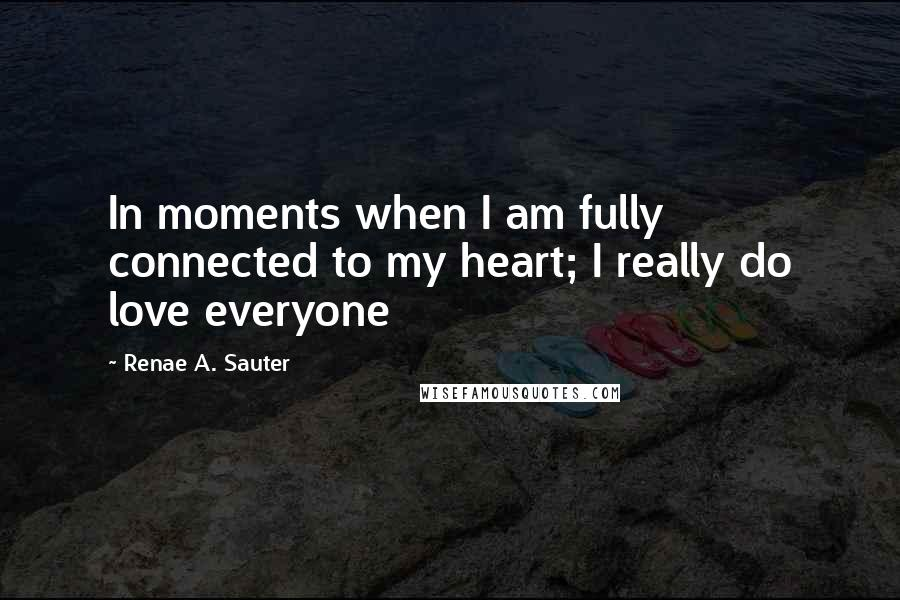 Renae A. Sauter quotes: In moments when I am fully connected to my heart; I really do love everyone