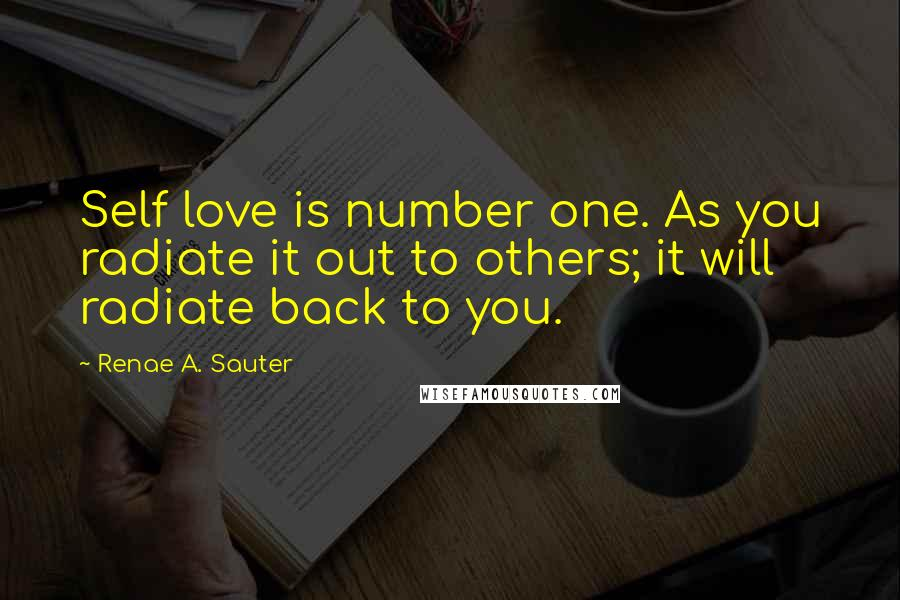 Renae A. Sauter quotes: Self love is number one. As you radiate it out to others; it will radiate back to you.