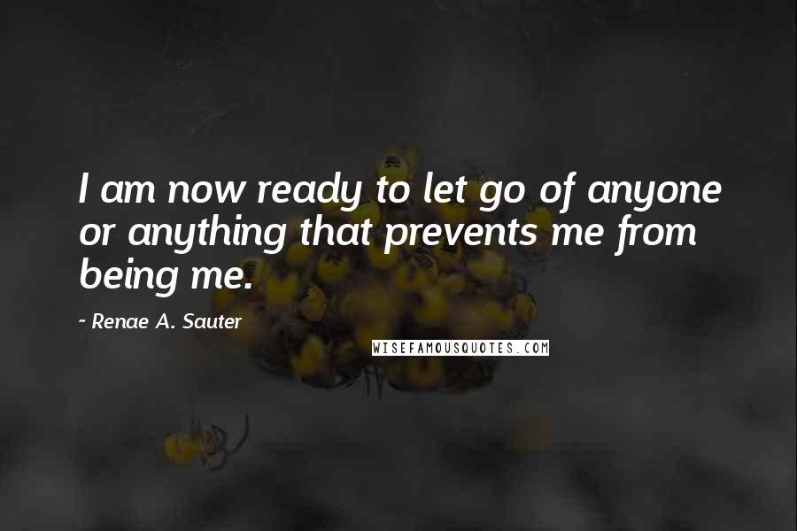 Renae A. Sauter quotes: I am now ready to let go of anyone or anything that prevents me from being me.
