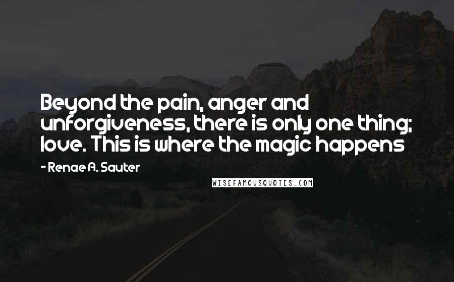 Renae A. Sauter quotes: Beyond the pain, anger and unforgiveness, there is only one thing; love. This is where the magic happens