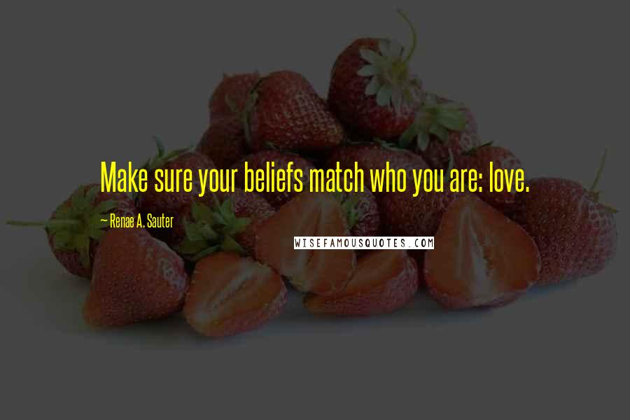 Renae A. Sauter quotes: Make sure your beliefs match who you are: love.