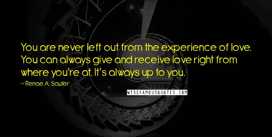 Renae A. Sauter quotes: You are never left out from the experience of love. You can always give and receive love right from where you're at. It's always up to you.