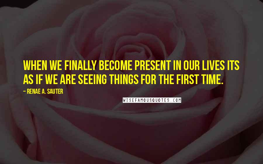 Renae A. Sauter quotes: When we finally become present in our lives its as if we are seeing things for the first time.