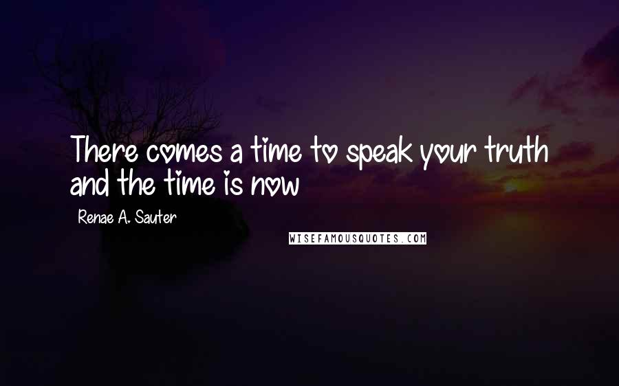 Renae A. Sauter quotes: There comes a time to speak your truth and the time is now