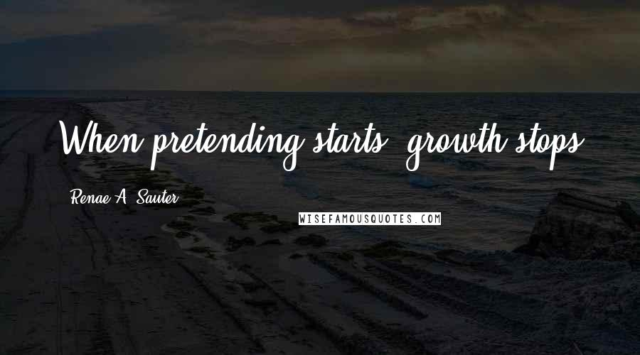 Renae A. Sauter quotes: When pretending starts, growth stops
