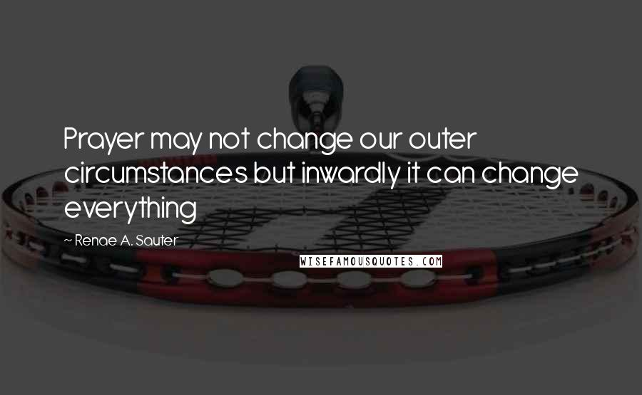 Renae A. Sauter quotes: Prayer may not change our outer circumstances but inwardly it can change everything
