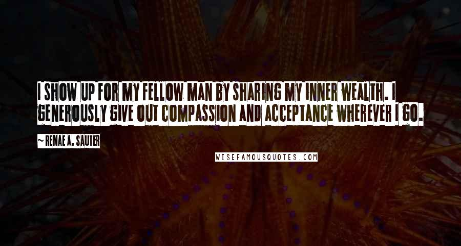 Renae A. Sauter quotes: I show up for my fellow man by sharing my inner wealth. I generously give out compassion and acceptance wherever I go.