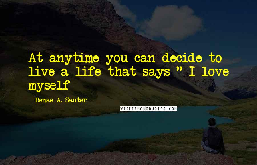 "Renae A. Sauter quotes: At anytime you can decide to live a life that says "" I love myself"