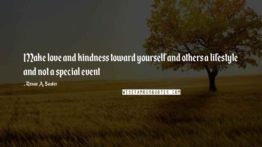 Renae A. Sauter quotes: Make love and kindness toward yourself and others a lifestyle and not a special event