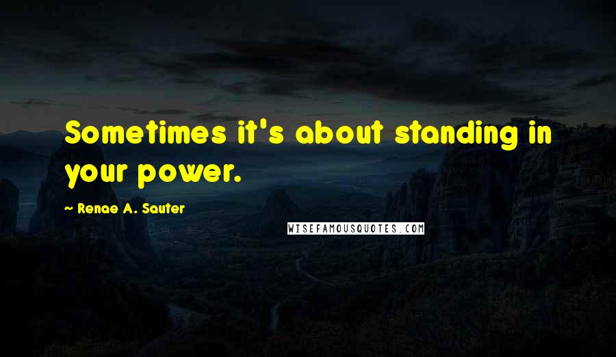 Renae A. Sauter quotes: Sometimes it's about standing in your power.