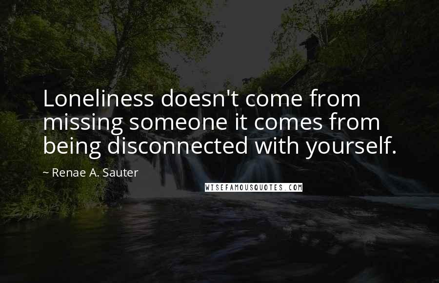 Renae A. Sauter quotes: Loneliness doesn't come from missing someone it comes from being disconnected with yourself.