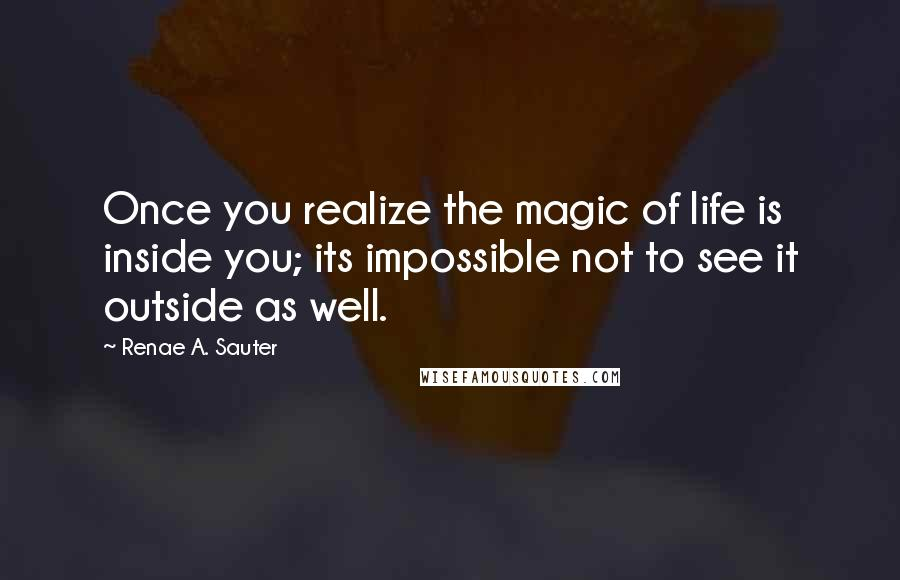 Renae A. Sauter quotes: Once you realize the magic of life is inside you; its impossible not to see it outside as well.