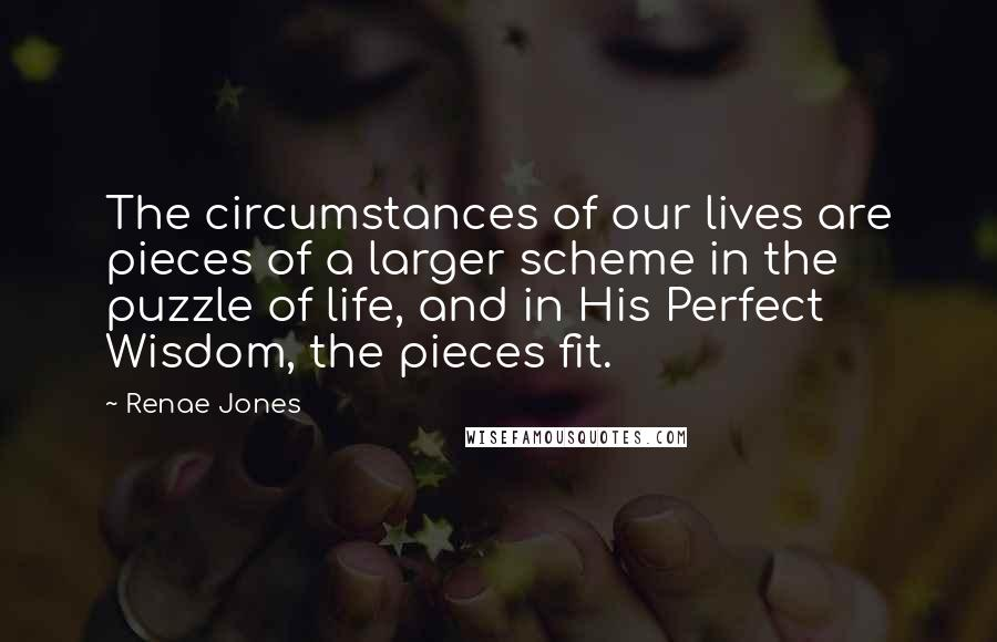 Renae Jones quotes: The circumstances of our lives are pieces of a larger scheme in the puzzle of life, and in His Perfect Wisdom, the pieces fit.