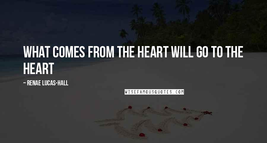 Renae Lucas-Hall quotes: What comes from the heart will go to the heart
