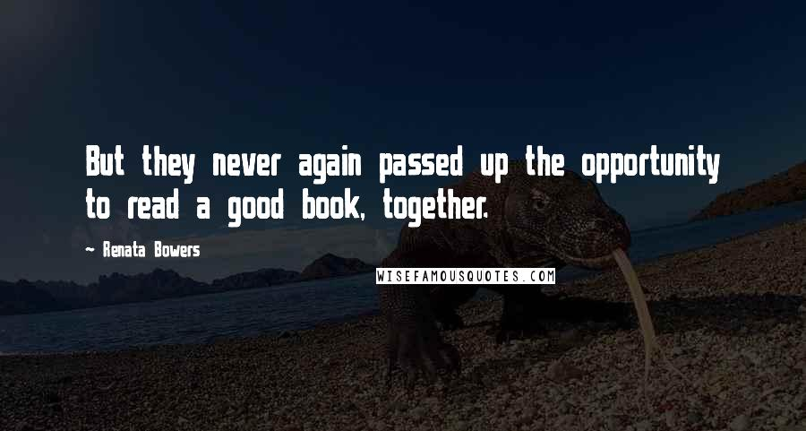 Renata Bowers quotes: But they never again passed up the opportunity to read a good book, together.