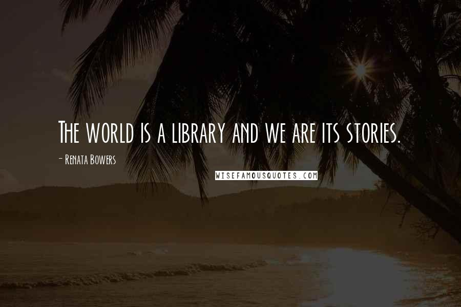 Renata Bowers quotes: The world is a library and we are its stories.