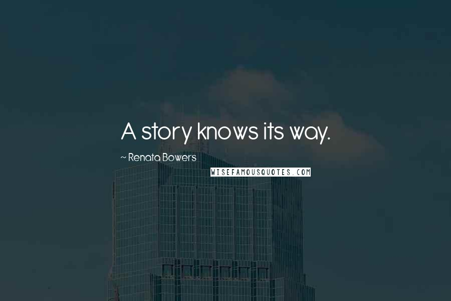 Renata Bowers quotes: A story knows its way.