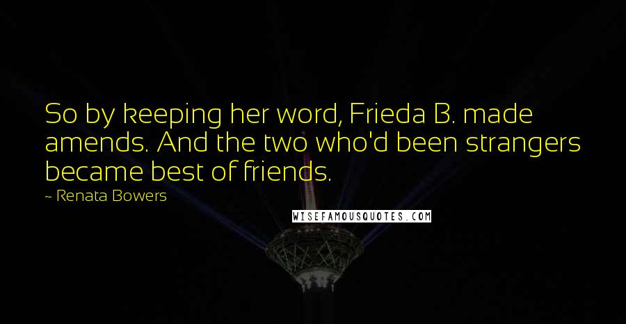 Renata Bowers quotes: So by keeping her word, Frieda B. made amends. And the two who'd been strangers became best of friends.