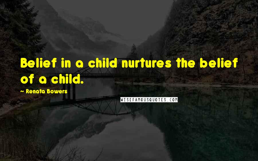 Renata Bowers quotes: Belief in a child nurtures the belief of a child.