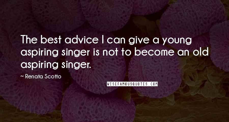 Renata Scotto quotes: The best advice I can give a young aspiring singer is not to become an old aspiring singer.