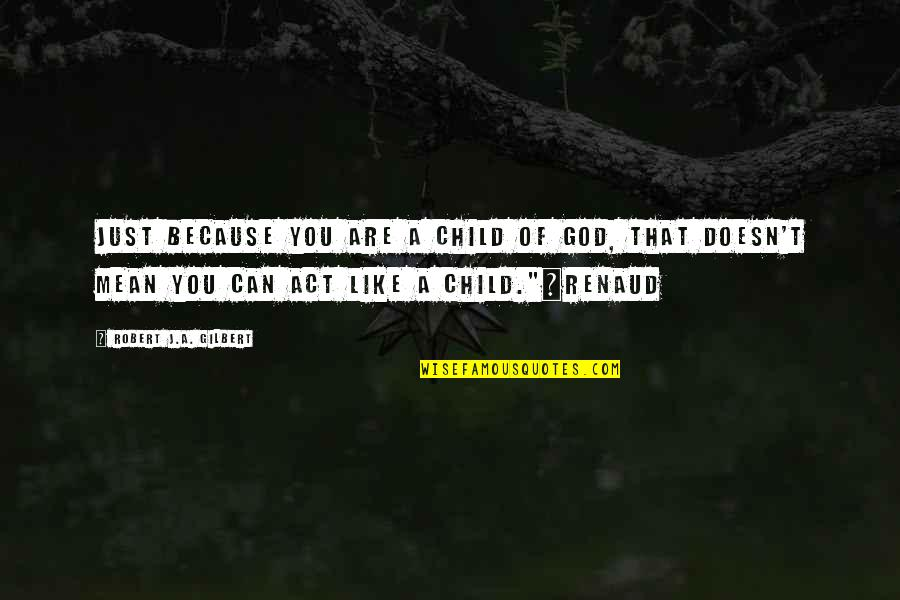 Renaud's Quotes By Robert J.A. Gilbert: Just because you are a child of God,