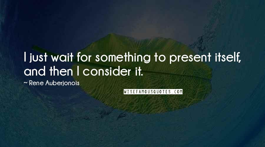 Rene Auberjonois quotes: I just wait for something to present itself, and then I consider it.