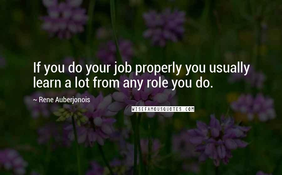 Rene Auberjonois quotes: If you do your job properly you usually learn a lot from any role you do.