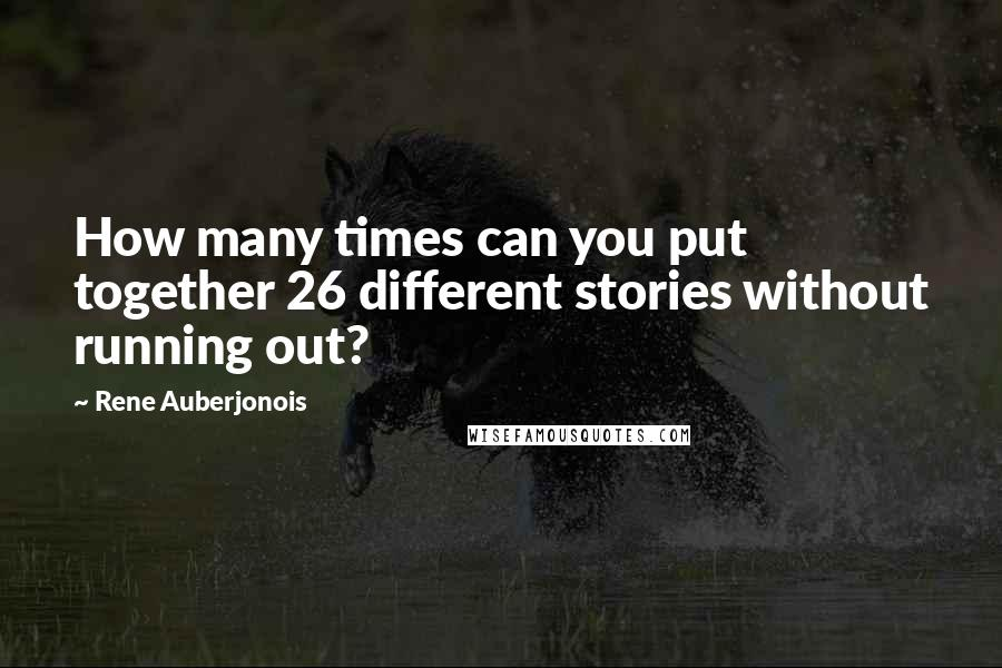 Rene Auberjonois quotes: How many times can you put together 26 different stories without running out?