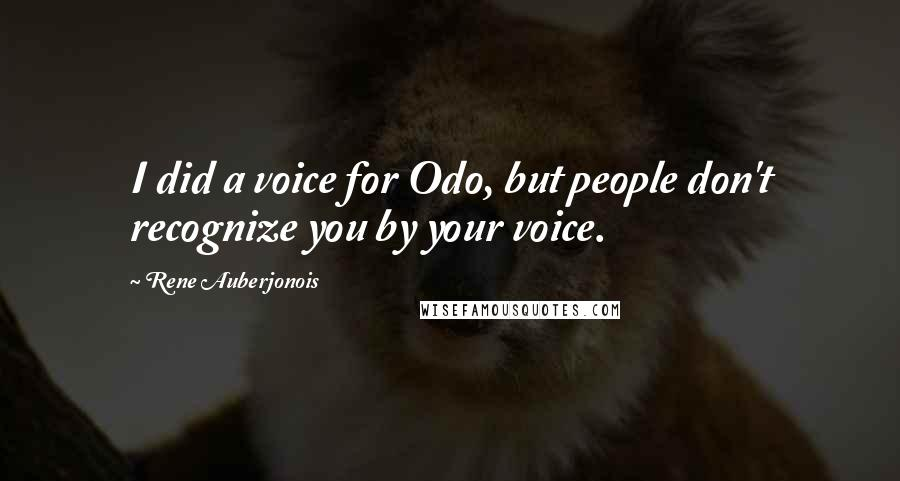 Rene Auberjonois quotes: I did a voice for Odo, but people don't recognize you by your voice.