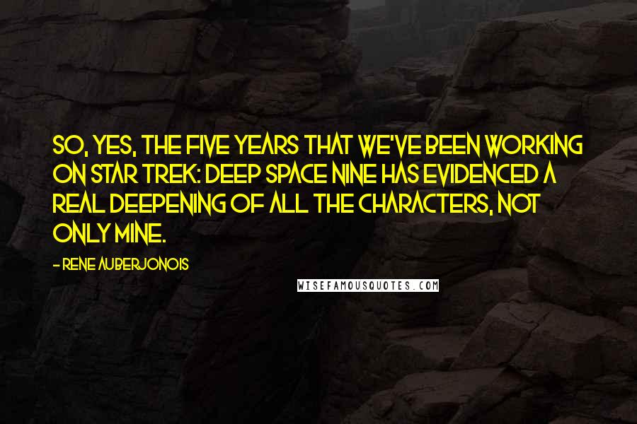 Rene Auberjonois quotes: So, yes, the five years that we've been working on Star Trek: Deep Space Nine has evidenced a real deepening of all the characters, not only mine.