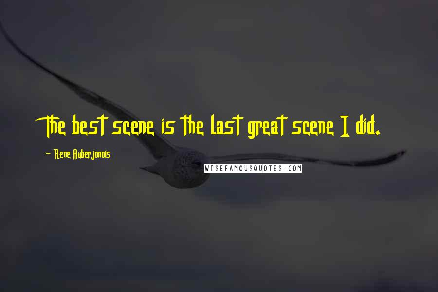 Rene Auberjonois quotes: The best scene is the last great scene I did.