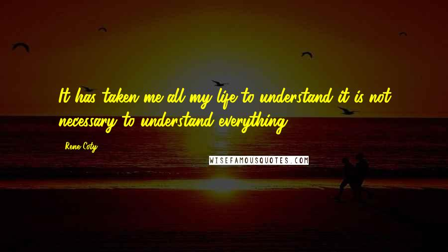 Rene Coty quotes: It has taken me all my life to understand it is not necessary to understand everything.