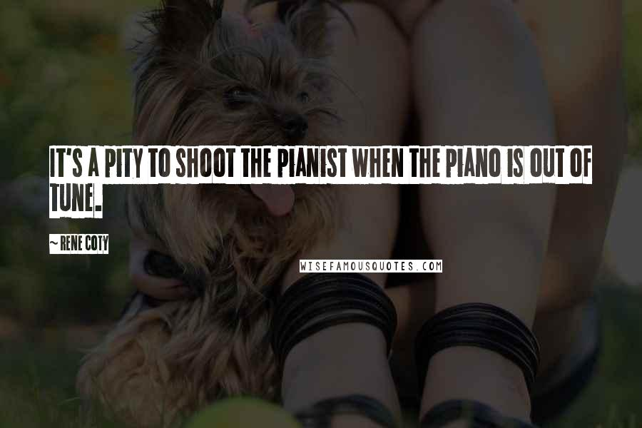 Rene Coty quotes: It's a pity to shoot the pianist when the piano is out of tune.