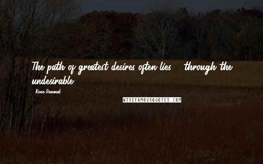 Rene Daumal quotes: The path of greatest desires often lies ... through the undesirable.