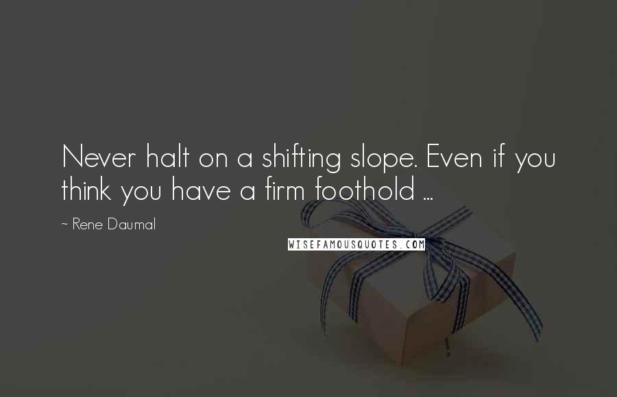 Rene Daumal quotes: Never halt on a shifting slope. Even if you think you have a firm foothold ...