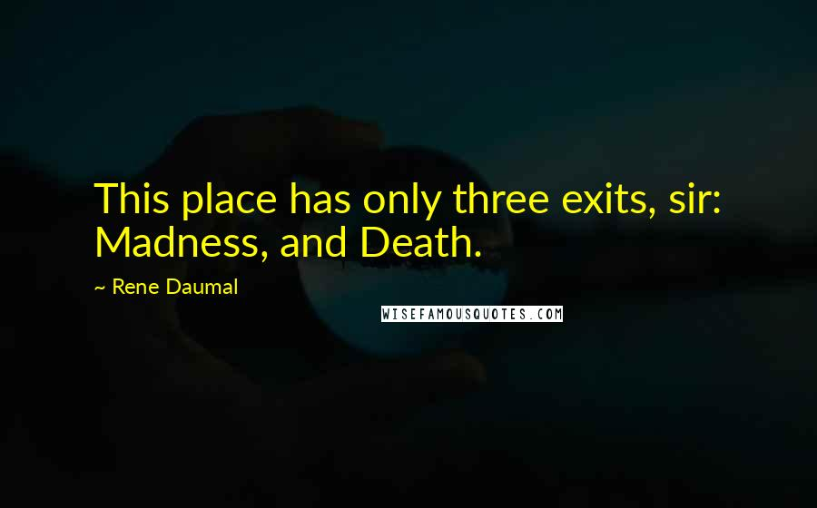 Rene Daumal quotes: This place has only three exits, sir: Madness, and Death.