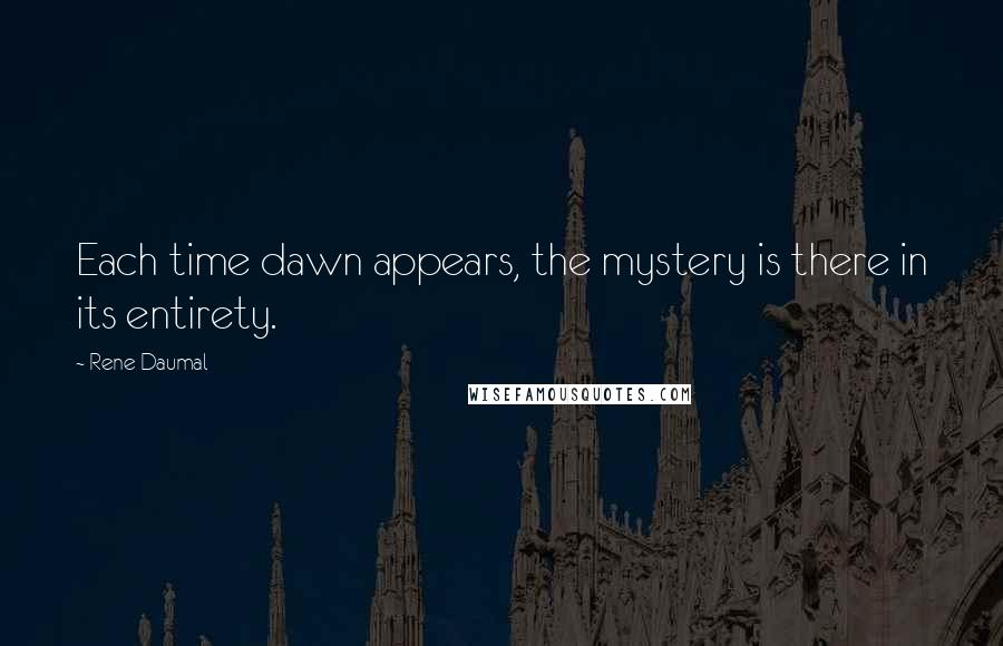 Rene Daumal quotes: Each time dawn appears, the mystery is there in its entirety.