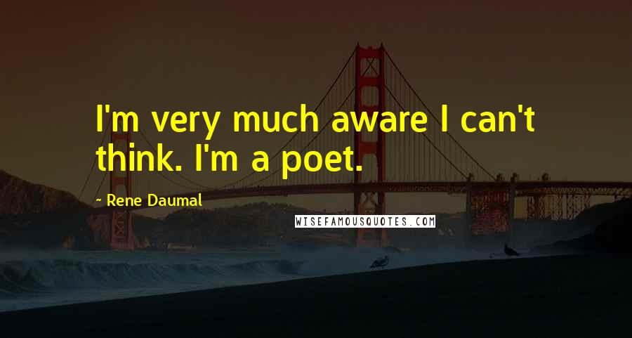 Rene Daumal quotes: I'm very much aware I can't think. I'm a poet.