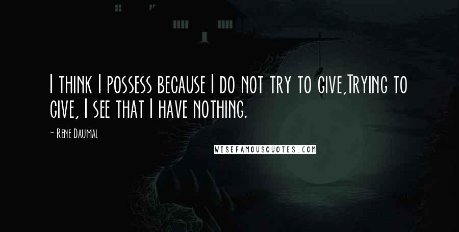 Rene Daumal quotes: I think I possess because I do not try to give,Trying to give, I see that I have nothing.