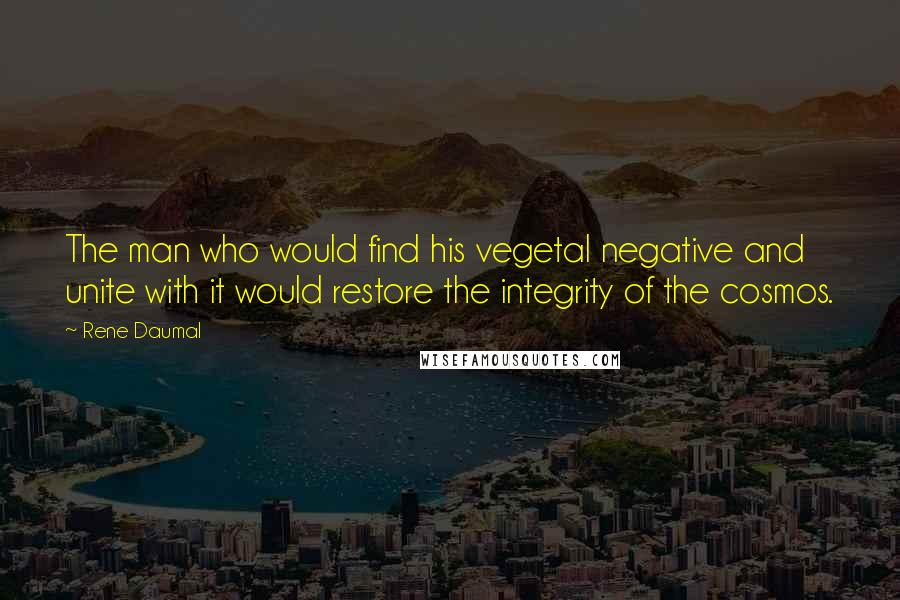 Rene Daumal quotes: The man who would find his vegetal negative and unite with it would restore the integrity of the cosmos.