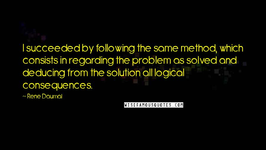 Rene Daumal quotes: I succeeded by following the same method, which consists in regarding the problem as solved and deducing from the solution all logical consequences.