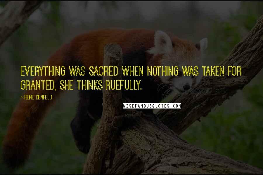 Rene Denfeld quotes: Everything was sacred when nothing was taken for granted, she thinks ruefully.