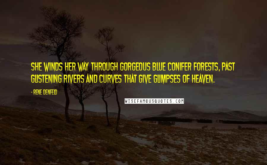 Rene Denfeld quotes: She winds her way through gorgeous blue conifer forests, past glistening rivers and curves that give glimpses of heaven.